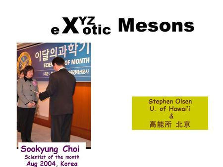 Stephen Olsen U. of Hawai'i & 高能所 北京 YZ e otic X Mesons Sookyung Choi Scientist of the month Aug 2004, Korea.