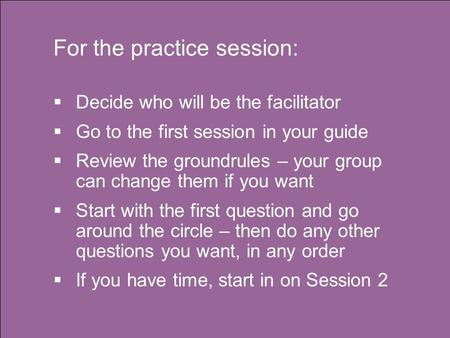 For the practice session:  Decide who will be the facilitator  Go to the first session in your guide  Review the groundrules – your group can change.