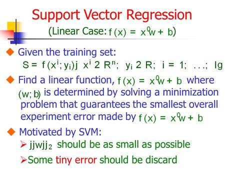 Support Vector Regression (Linear Case:)  Given the training set:  Find a linear function, where is determined by solving a minimization problem that.