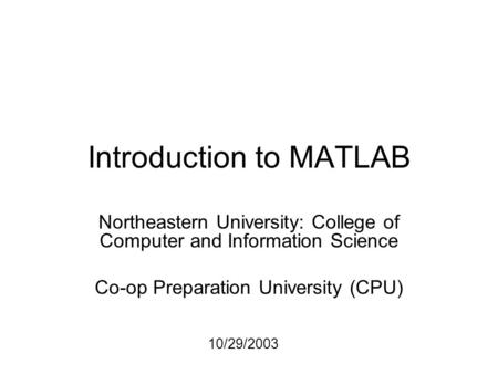 Introduction to MATLAB Northeastern University: College of Computer and Information Science Co-op Preparation University (CPU) 10/29/2003.