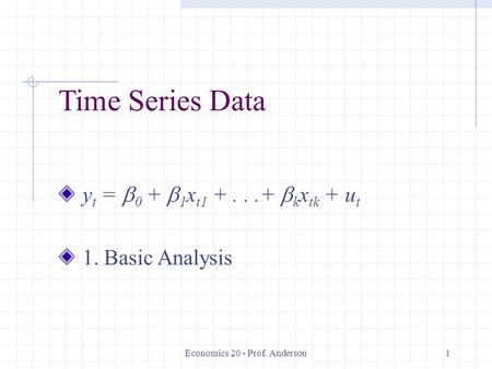 Economics 20 - Prof. Anderson1 Time Series Data y t =  0 +  1 x t1 +...+  k x tk + u t 1. Basic Analysis.