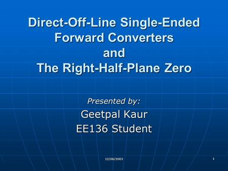 Direct-Off-Line Single-Ended Forward Converters and The Right-Half-Plane Zero Presented by: Geetpal Kaur EE136 Student 12/06/2003.