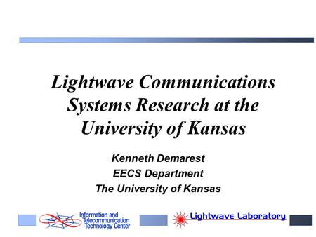 Lightwave Communications Systems Research at the University of Kansas Kenneth Demarest EECS Department The University of Kansas.
