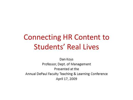 Connecting HR Content to Students' Real Lives Dan Koys Professor, Dept. of Management Presented at the Annual DePaul Faculty Teaching & Learning Conference.