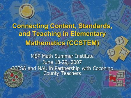 Connecting Content, Standards, and Teaching in Elementary Mathematics (CCSTEM) MSP Math Summer Institute June 18-29, 2007 CCESA and NAU in Partnership.