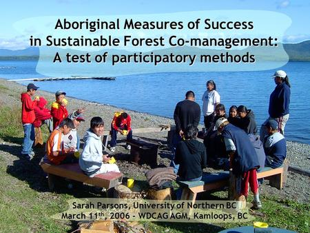 Sarah Parsons, University of Northern BC March 11 th, 2006 - WDCAG AGM, Kamloops, BC Aboriginal Measures of Success in Sustainable Forest Co-management: