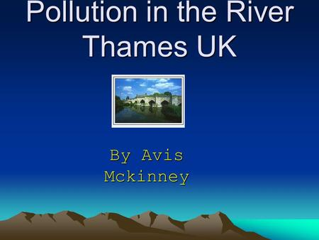 Pollution in the River Thames UK By Avis Mckinney.