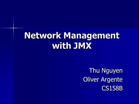 Network Management with JMX Thu Nguyen Oliver Argente CS158B.
