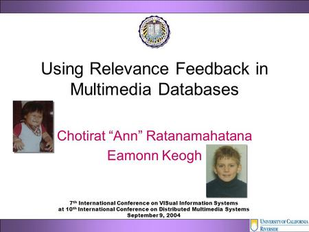 "Using Relevance Feedback in Multimedia Databases Chotirat ""Ann"" Ratanamahatana Eamonn Keogh 7 th International Conference on VISual Information Systems."