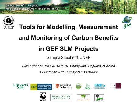 Tools for Modelling, Measurement and Monitoring of Carbon Benefits in GEF SLM Projects Gemma Shepherd, UNEP Side Event at UNCCD COP10, Changwon, Republic.