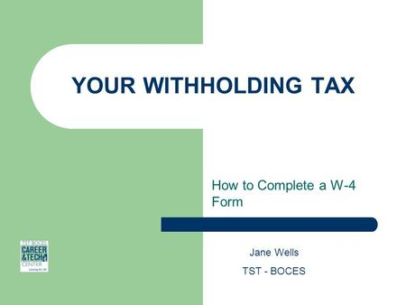 YOUR WITHHOLDING TAX How to Complete a W-4 Form Jane Wells TST - BOCES.