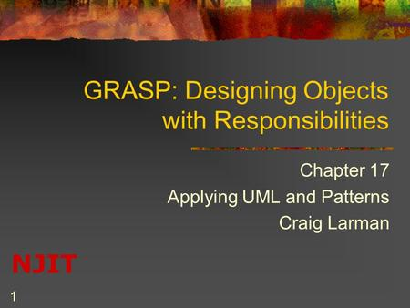 NJIT 1 GRASP: Designing Objects with Responsibilities Chapter 17 Applying UML and Patterns Craig Larman.