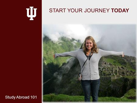 INDIANA UNIVERSITY START YOUR JOURNEY TODAY Study Abroad 101.