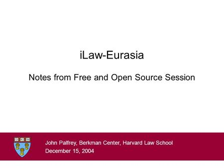 ILaw-Eurasia Notes from Free and Open Source Session John Palfrey, Berkman Center, Harvard Law School December 15, 2004.
