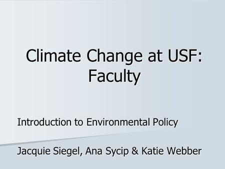 Climate Change at USF: Faculty Introduction to Environmental Policy Jacquie Siegel, Ana Sycip & Katie Webber.