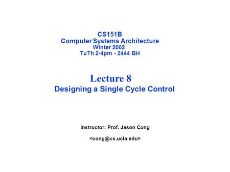 CS151B Computer Systems Architecture Winter 2002 TuTh 2-4pm - 2444 BH Instructor: Prof. Jason Cong Lecture 8 Designing a Single Cycle Control.