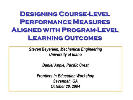 Designing Course-Level Performance Measures Aligned with Program-Level Learning Outcomes Steven Beyerlein, Mechanical Engineering University of Idaho Daniel.
