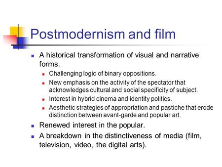 Postmodernism and film A historical transformation of visual and narrative forms. Challenging logic of binary oppositions. New emphasis on the activity.