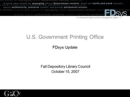 U.S. Government Printing Office FDsys Update Fall Depository Library Council October 15, 2007.