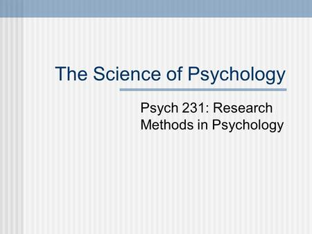 The Science of Psychology Psych 231: Research Methods in Psychology.