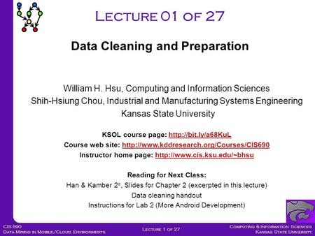 <strong>Computing</strong> & Information Sciences Kansas State University Lecture 1 of 27 CIS 690 Data Mining in <strong>Mobile</strong>/Cloud Environments Lecture 01 of 27 Data Cleaning.