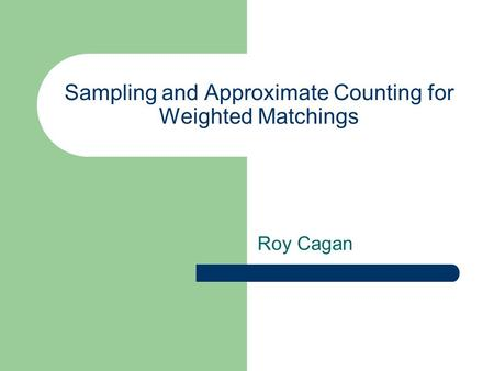 Sampling and Approximate Counting for Weighted Matchings Roy Cagan.