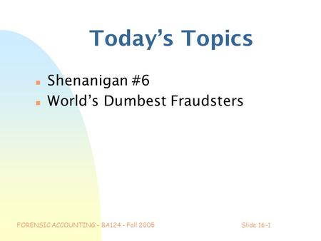 FORENSIC ACCOUNTING - BA124 - Fall 2005Slide 16-1 Today's Topics n Shenanigan #6 n World's Dumbest Fraudsters.