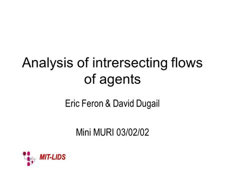 MIT-LIDS Analysis of intrersecting flows of agents Eric Feron & David Dugail Mini MURI 03/02/02.