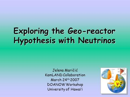 Exploring the Geo-reactor Hypothesis with Neutrinos Jelena Maričić KamLAND Collaboration March 24 th 2007 DOANOW Workshop University of Hawai'i.