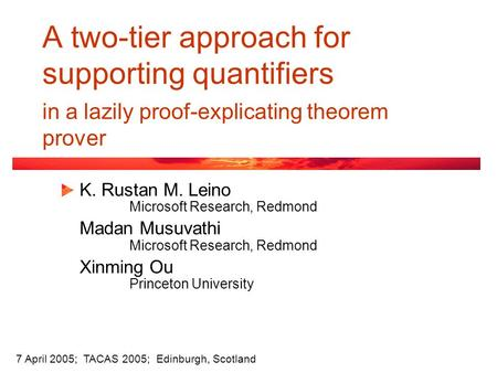 A two-tier approach for supporting quantifiers in a lazily proof-explicating theorem prover K. Rustan M. Leino Microsoft Research, Redmond Madan Musuvathi.