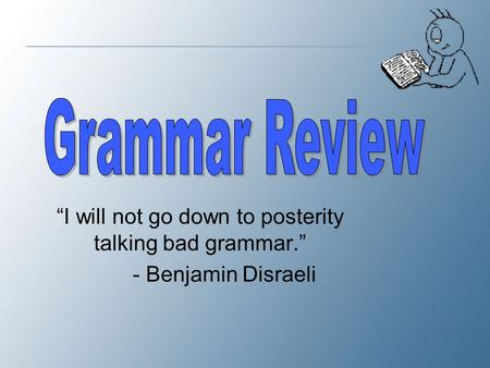 """I will not go down to posterity talking bad grammar."""