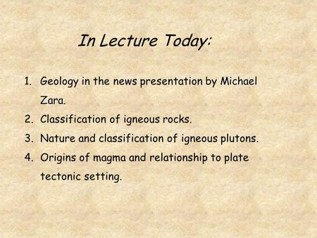 Michael Zara. 1.Geology in the news presentation by Michael Zara. 2.Classification of igneous rocks. 3.Nature and classification of igneous plutons. 4.Origins.