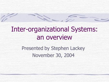 Inter-organizational Systems: an overview Presented by Stephen Lackey November 30, 2004.