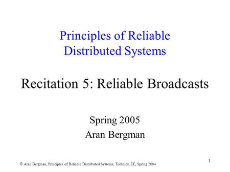 Aran Bergman, Principles of Reliable Distributed Systems, Technion EE, Spring 2004 1 Principles of Reliable Distributed Systems Recitation 5: Reliable.