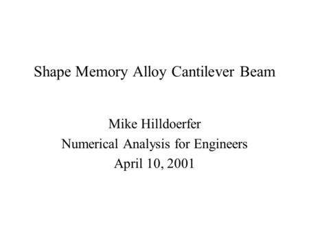 Shape Memory Alloy Cantilever Beam Mike Hilldoerfer Numerical Analysis for Engineers April 10, 2001.