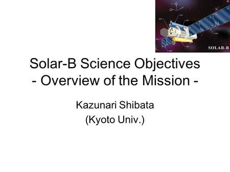 Solar-B Science Objectives - Overview of the Mission - Kazunari Shibata (Kyoto Univ.)