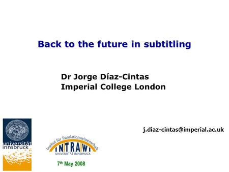 Back to the future in subtitling 7 th May 2008 Dr Jorge Díaz-Cintas Imperial College London.