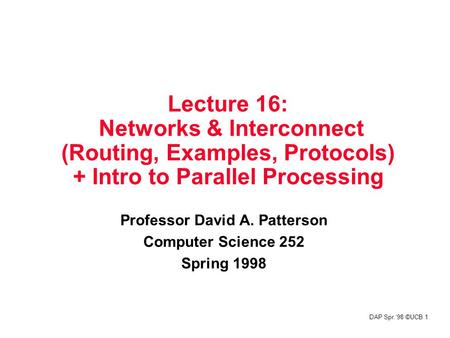 DAP Spr.'98 ©UCB 1 Lecture 16: Networks & Interconnect (<strong>Routing</strong>, Examples, Protocols) + Intro to Parallel Processing Professor David A. Patterson Computer.