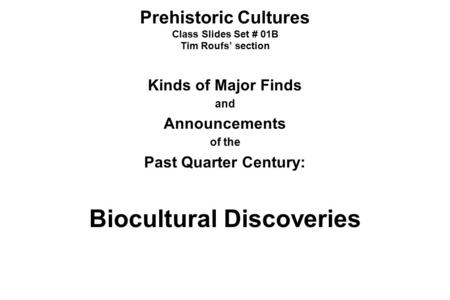 Prehistoric Cultures Class Slides Set # 01B Tim Roufs' section Kinds of Major Finds and Announcements of the Past Quarter Century: Biocultural Discoveries.
