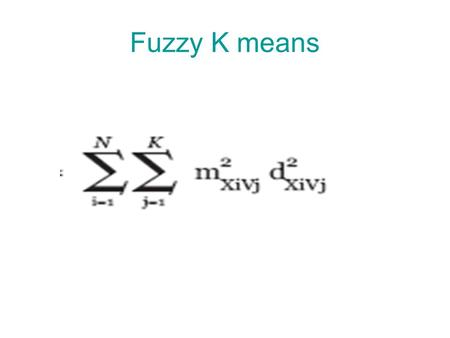 Fuzzy K means. ● A gene can be assigned to several clusters ● Each gene is assigned to a cluster with a membership value between 0 and 1 ● The membership.