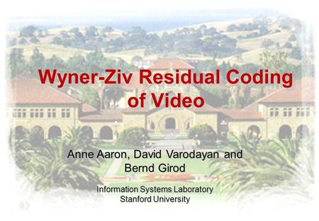 Wyner-Ziv Residual Coding of Video Anne Aaron, David Varodayan and Bernd Girod Information Systems Laboratory Stanford University.