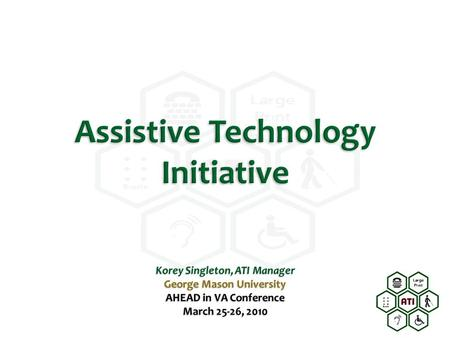 Assistive Technology Initiative Korey Singleton, ATI Manager George Mason University AHEAD in VA Conference March 25-26, 2010.