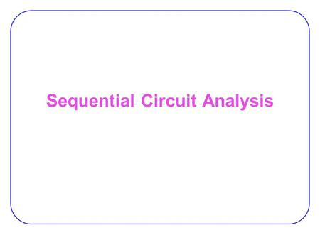 Sequential Circuit Analysis. 2 Synchronous vs. Asynch. Synchronous sequential circuit:  the behavior can be defined from knowledge of its signal at discrete.