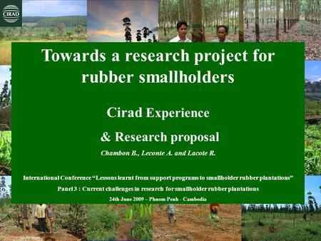 Chambon B., Leconte A., Lacote R., Phnom Penh 2009 Towards a research project for rubber smallholders Cirad Experience & Research proposal Chambon B.,