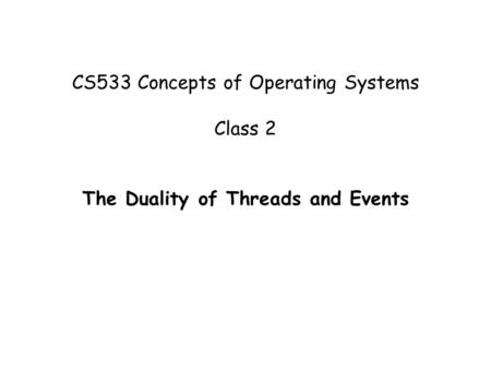CS533 Concepts of Operating Systems Class 2 The Duality of Threads and Events.