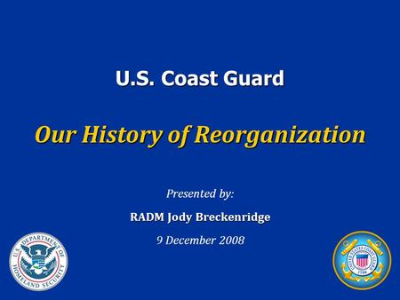 U.S. Coast Guard Our History of Reorganization Presented by: RADM Jody Breckenridge 9 December 2008.