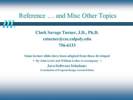 Reference … and Misc Other Topics Clark Savage Turner, J.D., Ph.D. Some lecture slides have been adapted from those developed.