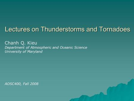 Lectures on Thunderstorms and Tornadoes Chanh Q. Kieu Department of Atmospheric and Oceanic Science University of Maryland AOSC400, Fall 2008.