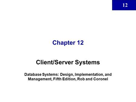 12 Chapter 12 Client/Server Systems Database Systems: Design, Implementation, and Management, Fifth Edition, Rob and Coronel.