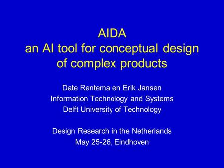 AIDA an AI tool for conceptual design of complex products Date Rentema en Erik Jansen Information Technology and Systems Delft University of Technology.